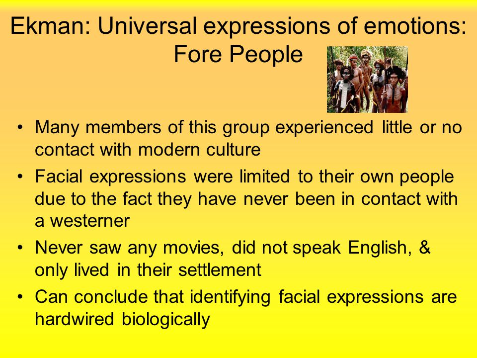 Ekman: Universal expressions of emotions: Fore People Many members of this group experienced little or no contact with modern culture Facial expressio