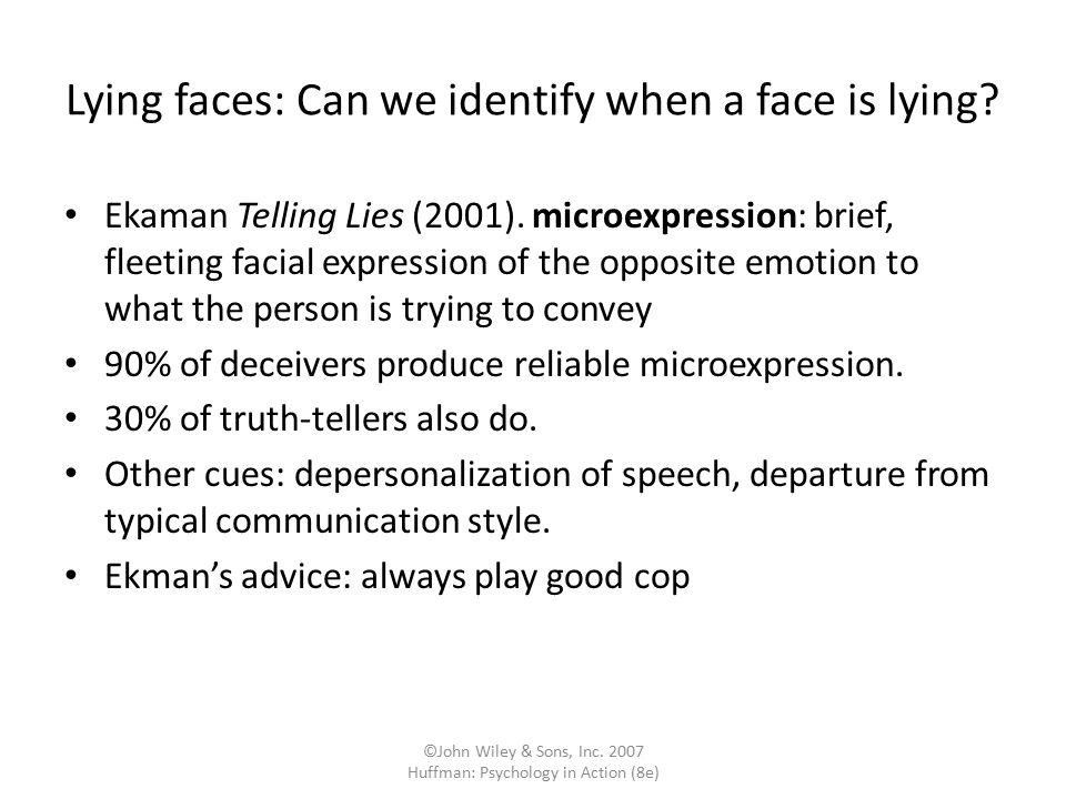 ©John Wiley & Sons, Inc. 2007 Huffman: Psychology in Action (8e) Lying faces: Can we identify when a face is lying? Ekaman Telling Lies (2001). microe