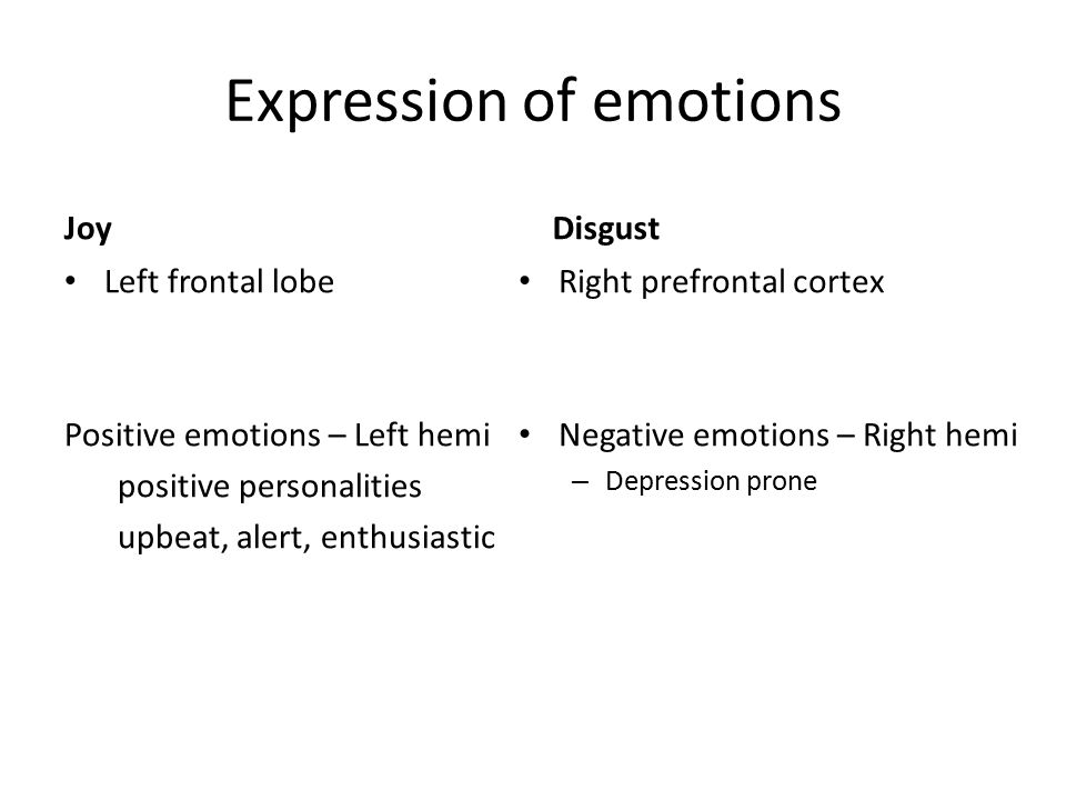 Expression of emotions Joy Left frontal lobe Positive emotions – Left hemi positive personalities upbeat, alert, enthusiastic Disgust Right prefrontal