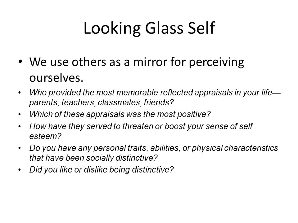 Looking Glass Self We use others as a mirror for perceiving ourselves. Who provided the most memorable reflected appraisals in your life— parents, tea