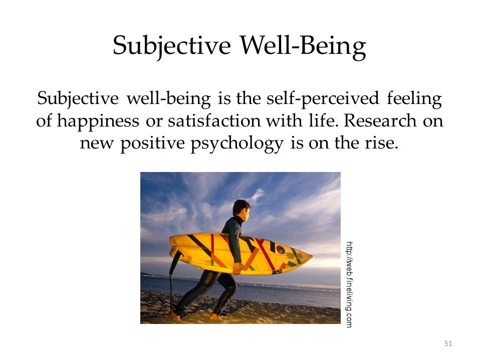 51 Subjective Well-Being Subjective well-being is the self-perceived feeling of happiness or satisfaction with life. Research on new positive psycholo