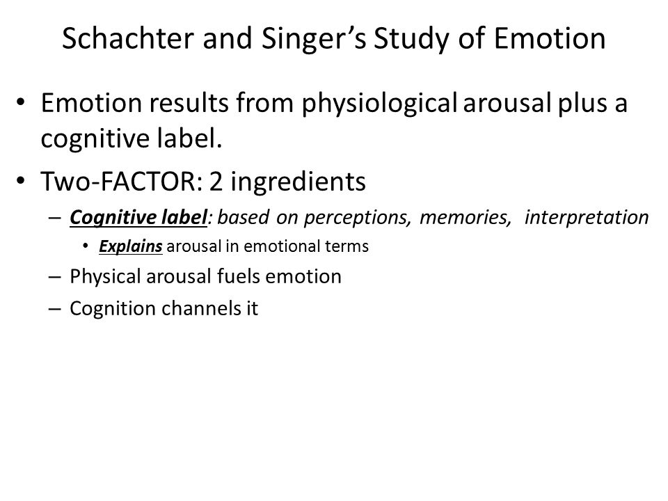 Schachter and Singer's Study of Emotion Emotion results from physiological arousal plus a cognitive label. Two-FACTOR: 2 ingredients – Cognitive label