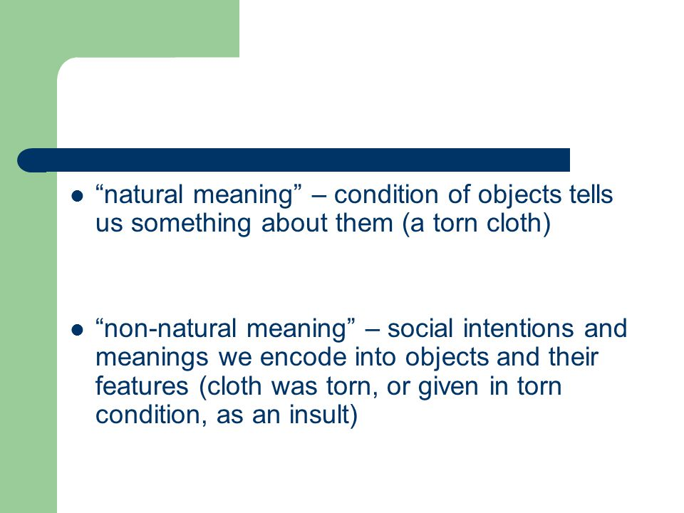 natural meaning – condition of objects tells us something about them (a torn cloth) non-natural meaning – social intentions and meanings we encode into objects and their features (cloth was torn, or given in torn condition, as an insult)