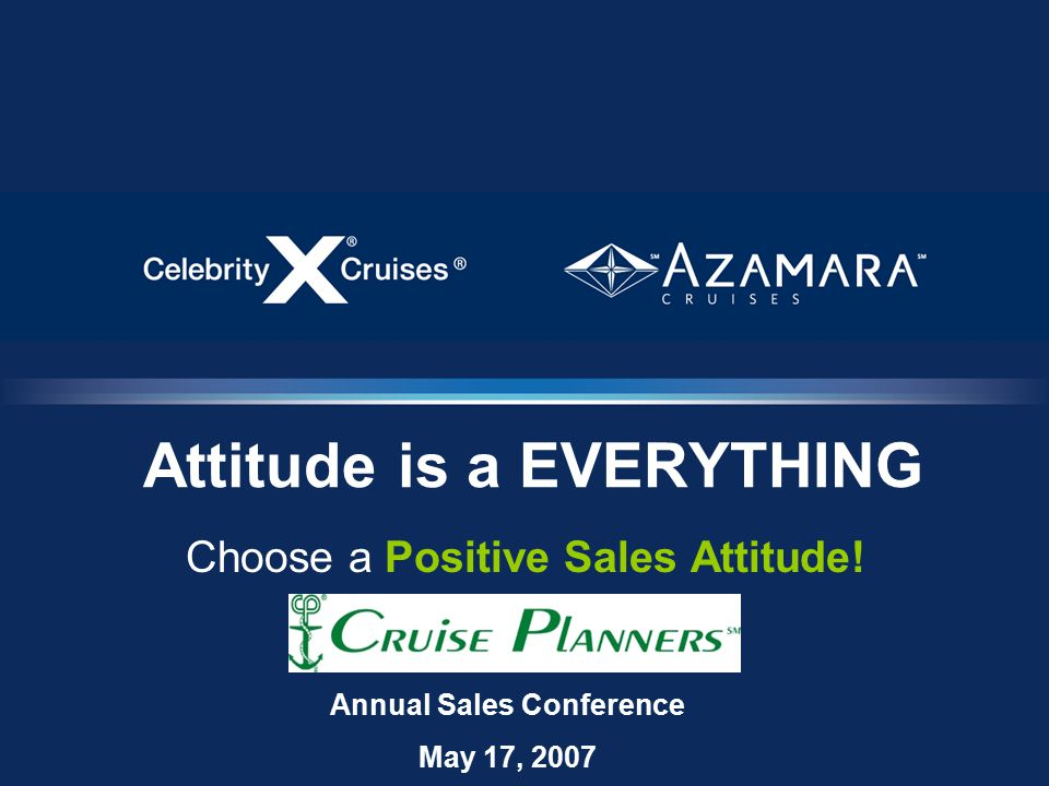 Attitude is a EVERYTHING Choose a Positive Sales Attitude! Annual Sales Conference May 17, 2007