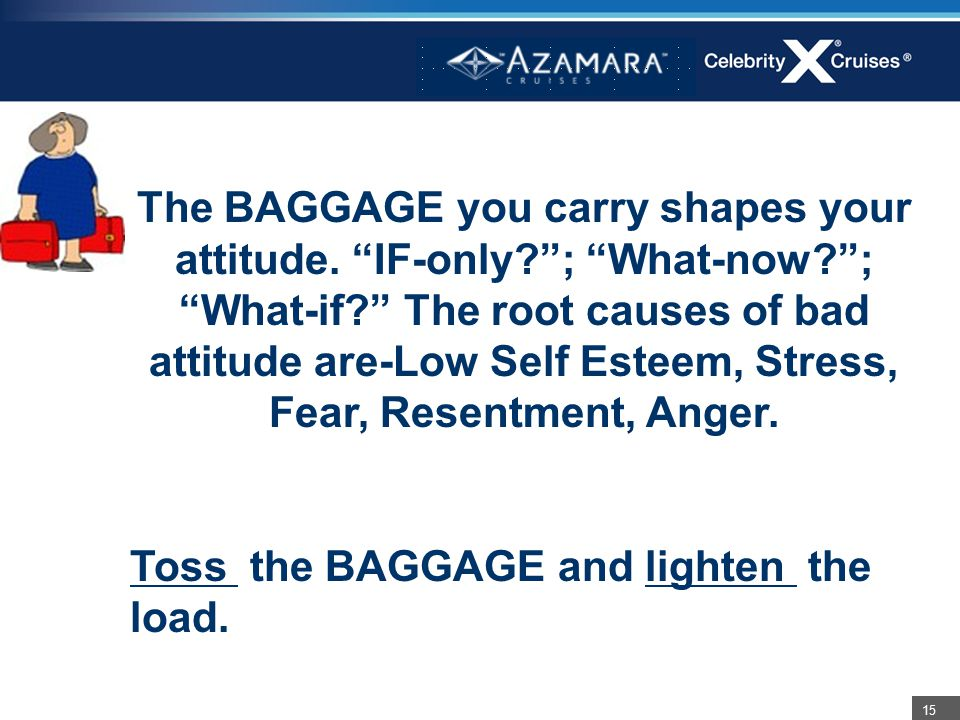 "15 The BAGGAGE you carry shapes your attitude. ""IF-only?""; ""What-now?""; ""What-if?"" The root causes of bad attitude are-Low Self Esteem, Stress, Fear,"