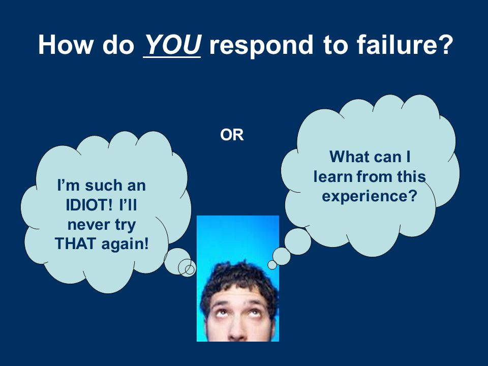 How do YOU respond to failure? I'm such an IDIOT! I'll never try THAT again! What can I learn from this experience? OR