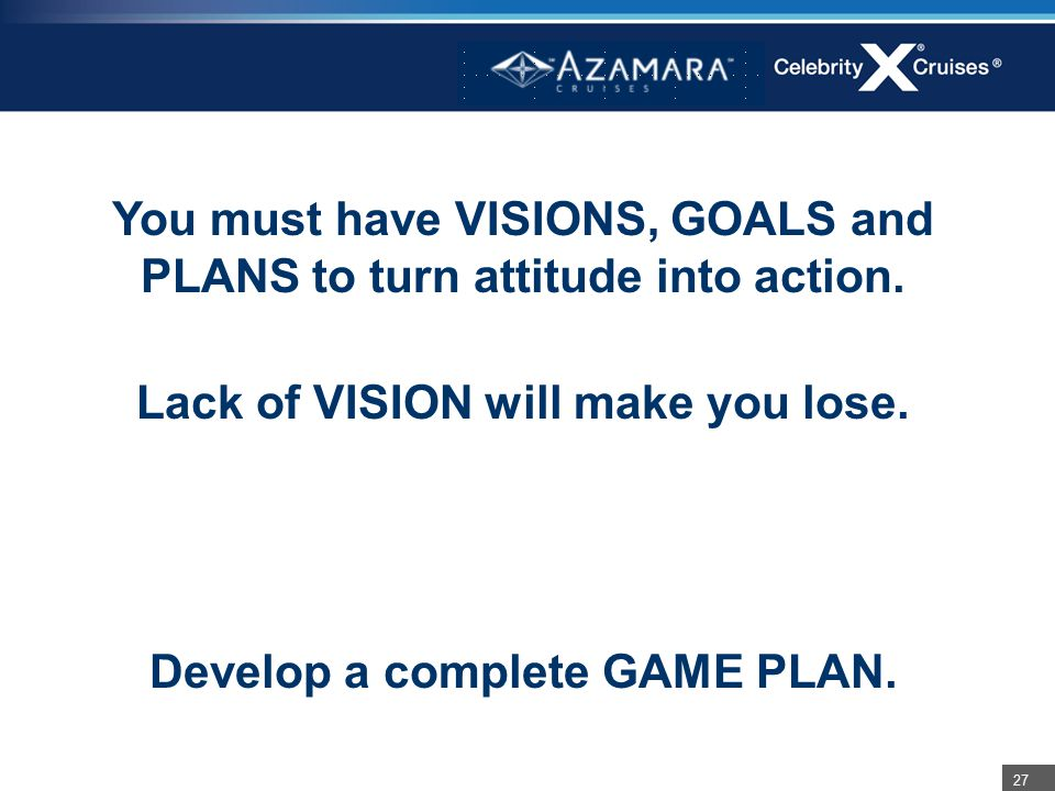 27 You must have VISIONS, GOALS and PLANS to turn attitude into action. Lack of VISION will make you lose. Develop a complete GAME PLAN.