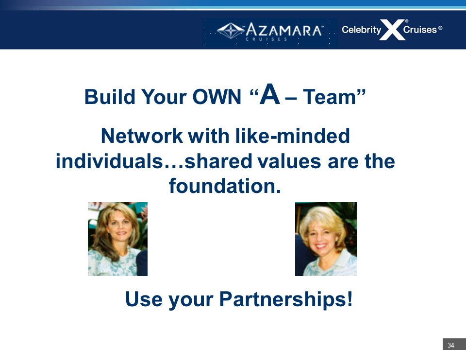 "34 Build Your OWN "" A – Team"" Network with like-minded individuals…shared values are the foundation. Use your Partnerships!"