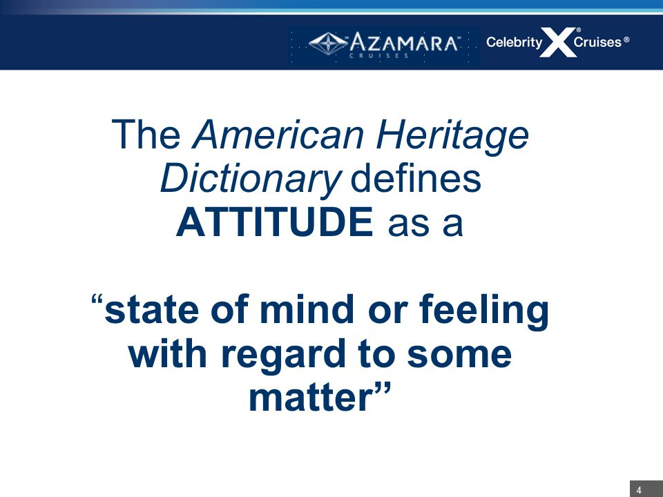 "4 The American Heritage Dictionary defines ATTITUDE as a ""state of mind or feeling with regard to some matter"""