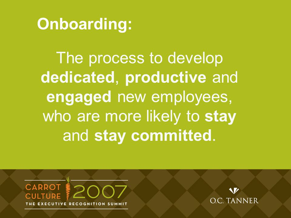The process to develop dedicated, productive and engaged new employees, who are more likely to stay and stay committed.