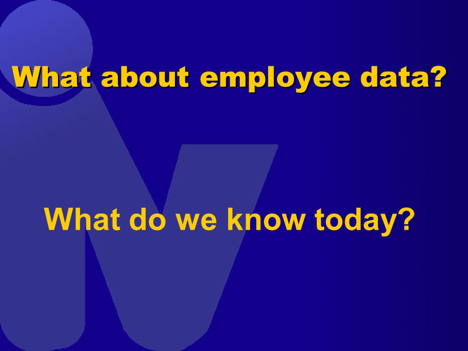 What about employee data What do we know today