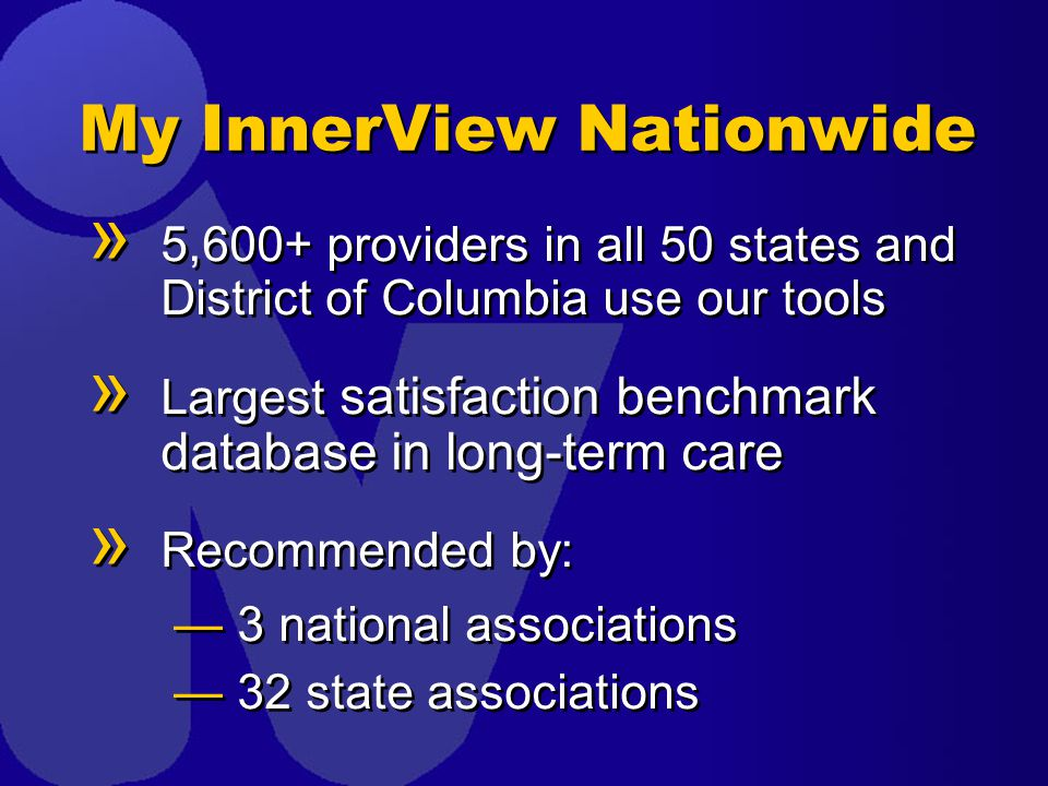 My InnerView Nationwide » 5,600+ providers in all 50 states and District of Columbia use our tools » Largest satisfaction benchmark database in long-term care » Recommended by: —3 national associations —32 state associations » 5,600+ providers in all 50 states and District of Columbia use our tools » Largest satisfaction benchmark database in long-term care » Recommended by: —3 national associations —32 state associations