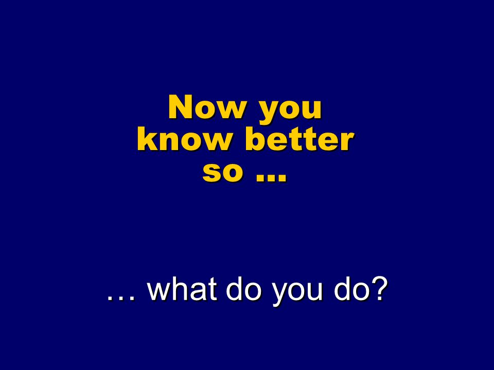 Now you know better so … … what do you do