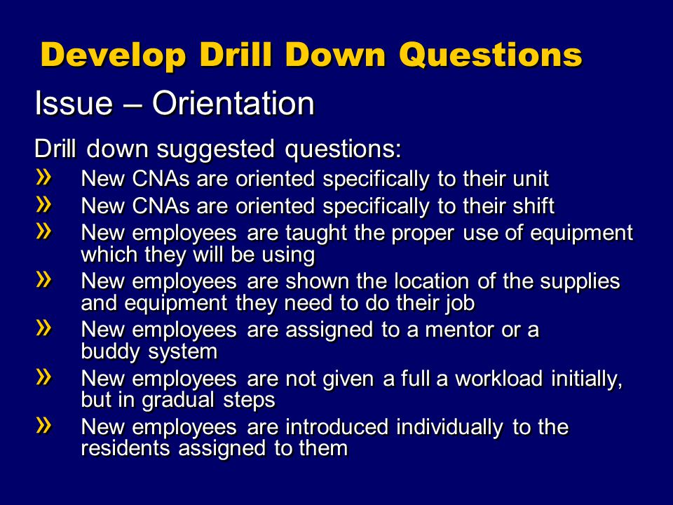 Develop Drill Down Questions Issue – Orientation Drill down suggested questions: » New CNAs are oriented specifically to their unit » New CNAs are oriented specifically to their shift » New employees are taught the proper use of equipment which they will be using » New employees are shown the location of the supplies and equipment they need to do their job » New employees are assigned to a mentor or a buddy system » New employees are not given a full a workload initially, but in gradual steps » New employees are introduced individually to the residents assigned to them Issue – Orientation Drill down suggested questions: » New CNAs are oriented specifically to their unit » New CNAs are oriented specifically to their shift » New employees are taught the proper use of equipment which they will be using » New employees are shown the location of the supplies and equipment they need to do their job » New employees are assigned to a mentor or a buddy system » New employees are not given a full a workload initially, but in gradual steps » New employees are introduced individually to the residents assigned to them