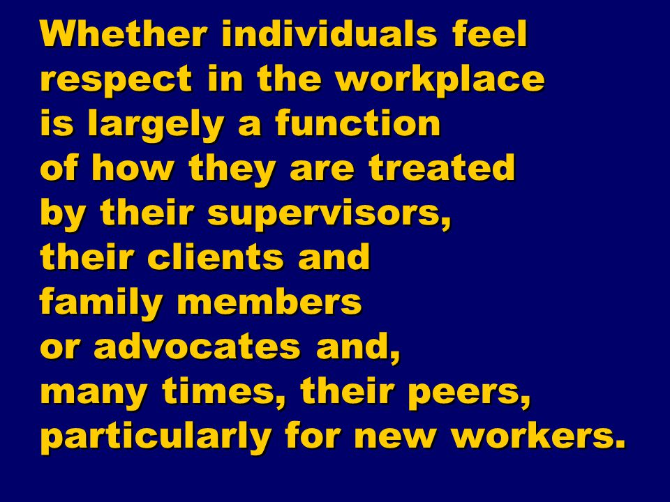 Whether individuals feel respect in the workplace is largely a function of how they are treated by their supervisors, their clients and family members
