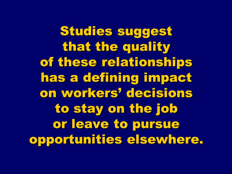 Studies suggest that the quality of these relationships has a defining impact on workers' decisions to stay on the job or leave to pursue opportunities elsewhere.