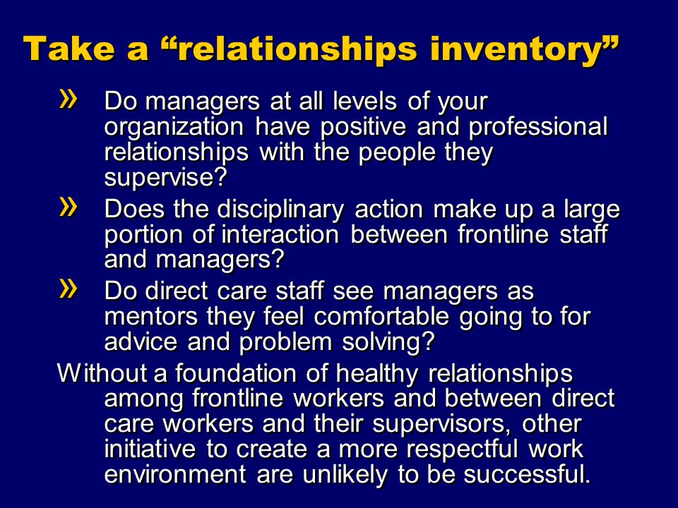 Take a relationships inventory » Do managers at all levels of your organization have positive and professional relationships with the people they supervise.