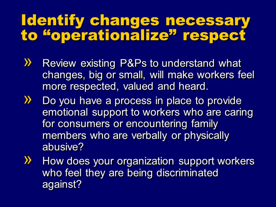 Identify changes necessary to operationalize respect » Review existing P&Ps to understand what changes, big or small, will make workers feel more respected, valued and heard.
