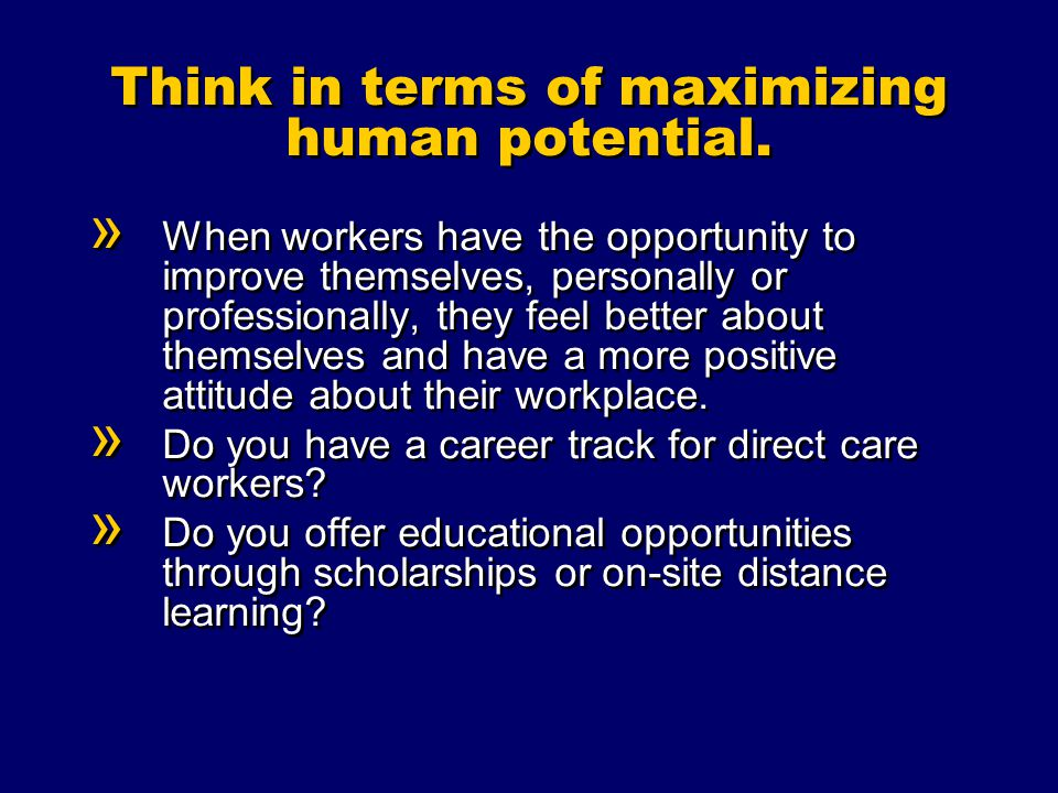 Think in terms of maximizing human potential.