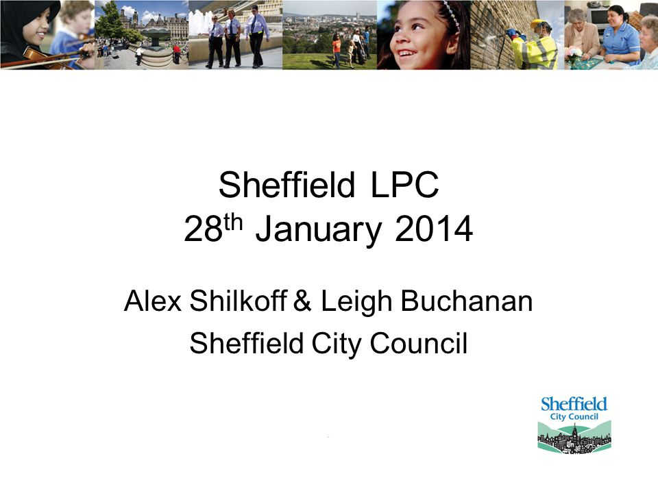 Sheffield LPC 28 th January 2014 Alex Shilkoff & Leigh Buchanan Sheffield City Council