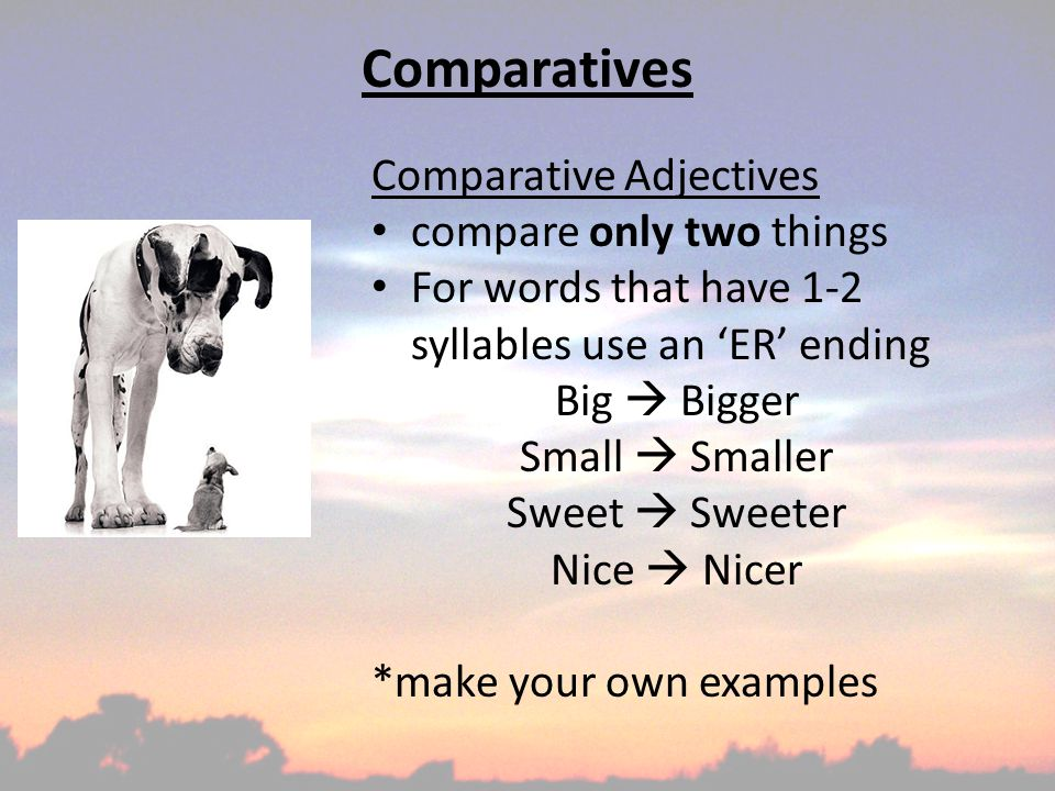 Comparatives Comparative Adjectives compare only two things For words that have 1-2 syllables use an 'ER' ending Big  Bigger Small  Smaller Sweet  Sweeter Nice  Nicer *make your own examples
