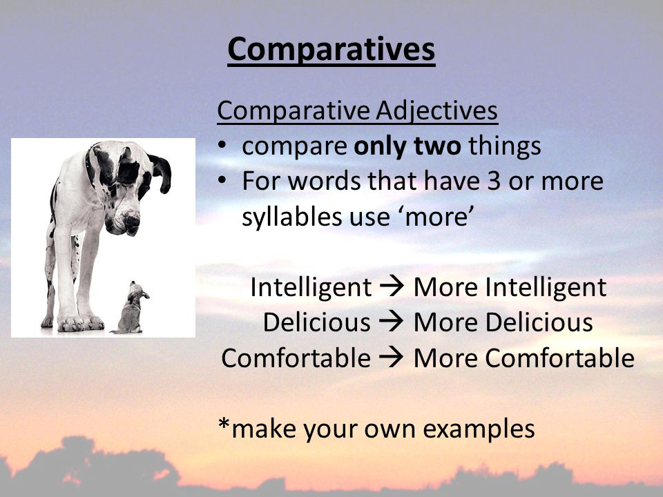 Comparatives Comparative Adjectives compare only two things For words that have 3 or more syllables use 'more' Intelligent  More Intelligent Delicious  More Delicious Comfortable  More Comfortable *make your own examples