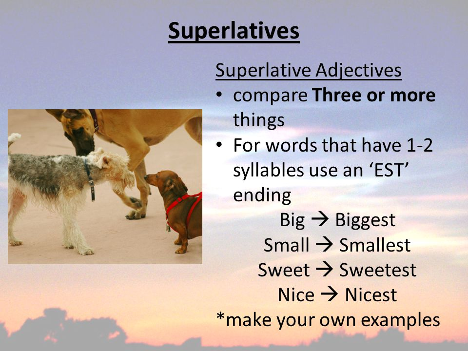 Superlatives Superlative Adjectives compare Three or more things For words that have 1-2 syllables and end in 'Y' take off the 'Y' and add 'iest' Messy  Messiest Dry  Driest Happy  Happiest Silly  Silliest *make your own examples