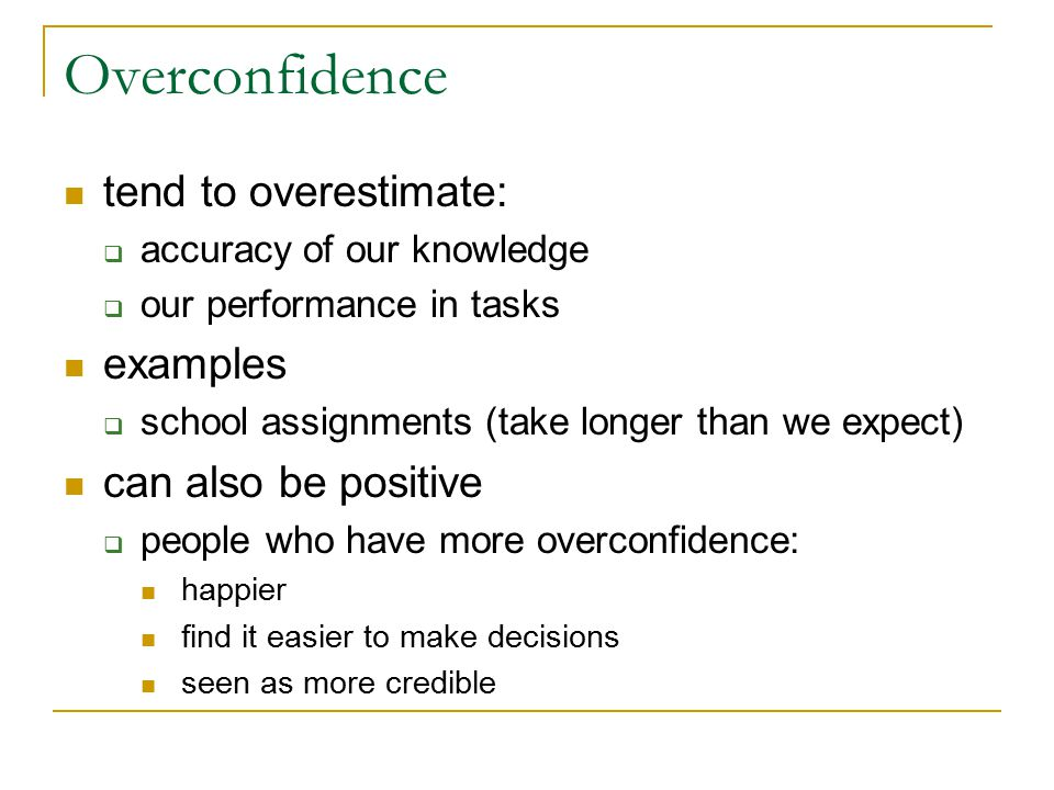 Overconfidence tend to overestimate:  accuracy of our knowledge  our performance in tasks examples  school assignments (take longer than we expect)