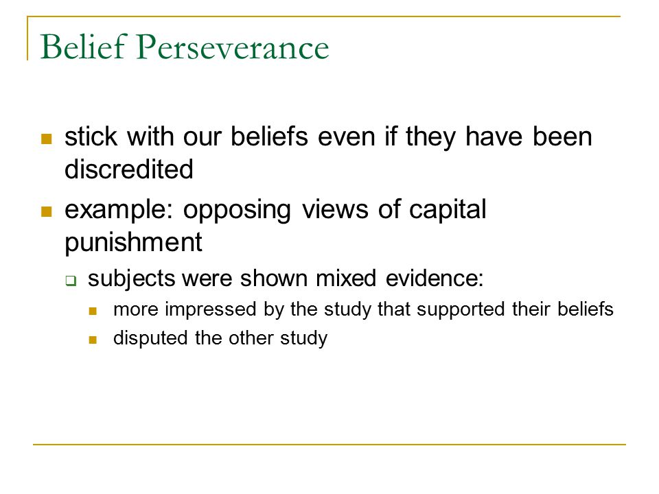 Belief Perseverance stick with our beliefs even if they have been discredited example: opposing views of capital punishment  subjects were shown mixe