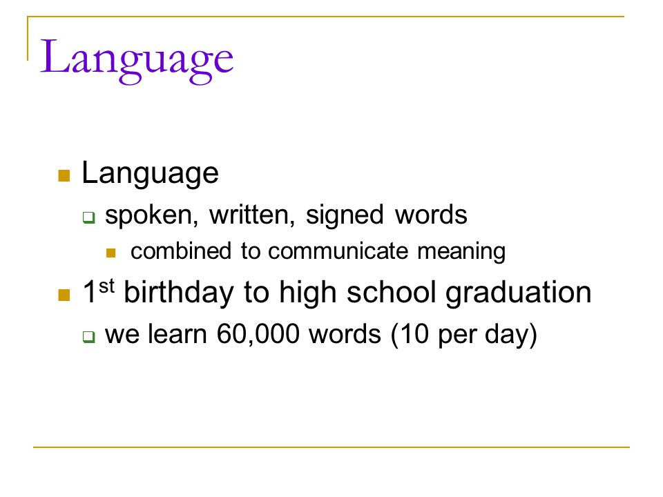 Language  spoken, written, signed words combined to communicate meaning 1 st birthday to high school graduation  we learn 60,000 words (10 per day)