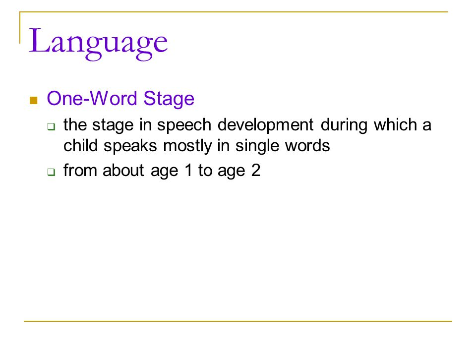 Language One-Word Stage  the stage in speech development during which a child speaks mostly in single words  from about age 1 to age 2