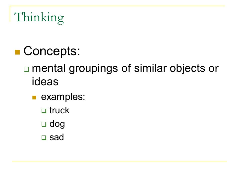 Thinking Concepts:  mental groupings of similar objects or ideas examples:  truck  dog  sad