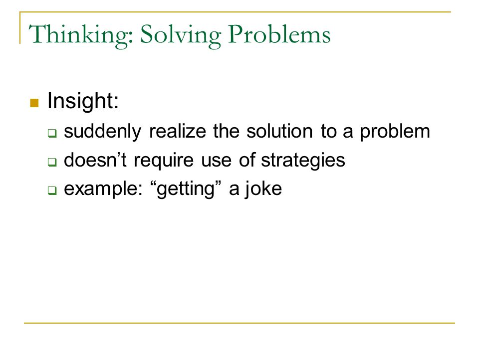 Thinking: Solving Problems We also use strategies  Algorithms: methodical step-by-step can take longer  Heuristics: simpler strategies quicker more error-prone