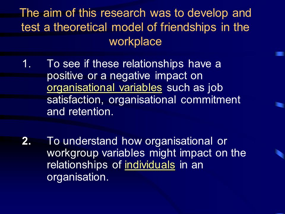 The aim of this research was to develop and test a theoretical model of friendships in the workplace organisational variables 1.To see if these relationships have a positive or a negative impact on organisational variables such as job satisfaction, organisational commitment and retention.