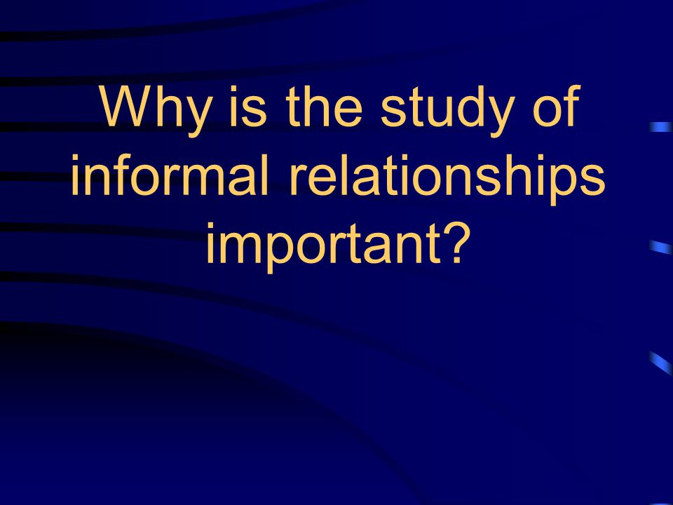 Why is the study of informal relationships important?