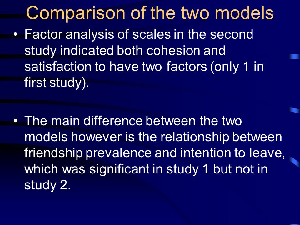 Comparison of the two models Factor analysis of scales in the second study indicated both cohesion and satisfaction to have two factors (only 1 in first study).