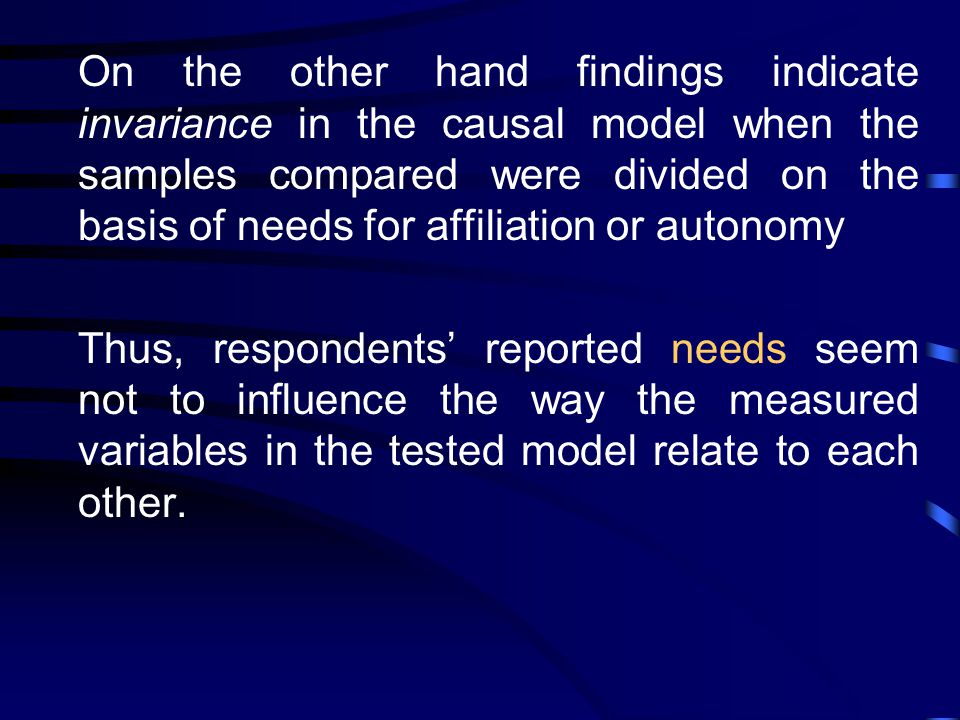 On the other hand findings indicate invariance in the causal model when the samples compared were divided on the basis of needs for affiliation or autonomy Thus, respondents' reported needs seem not to influence the way the measured variables in the tested model relate to each other.