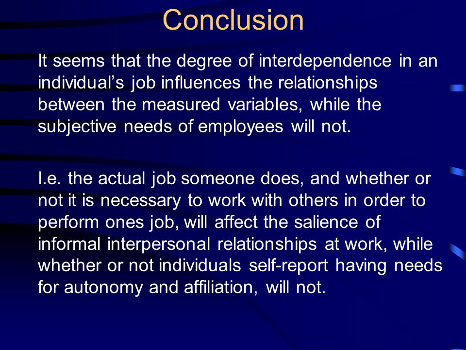 Conclusion It seems that the degree of interdependence in an individual's job influences the relationships between the measured variables, while the subjective needs of employees will not.