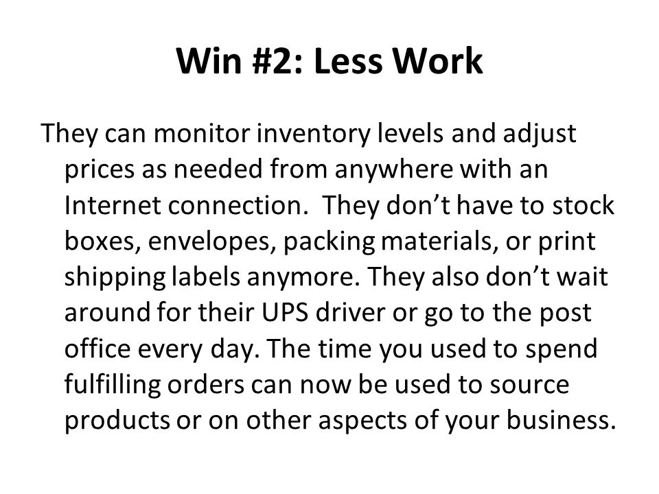 Win #2: Less Work They can monitor inventory levels and adjust prices as needed from anywhere with an Internet connection. They don't have to stock bo