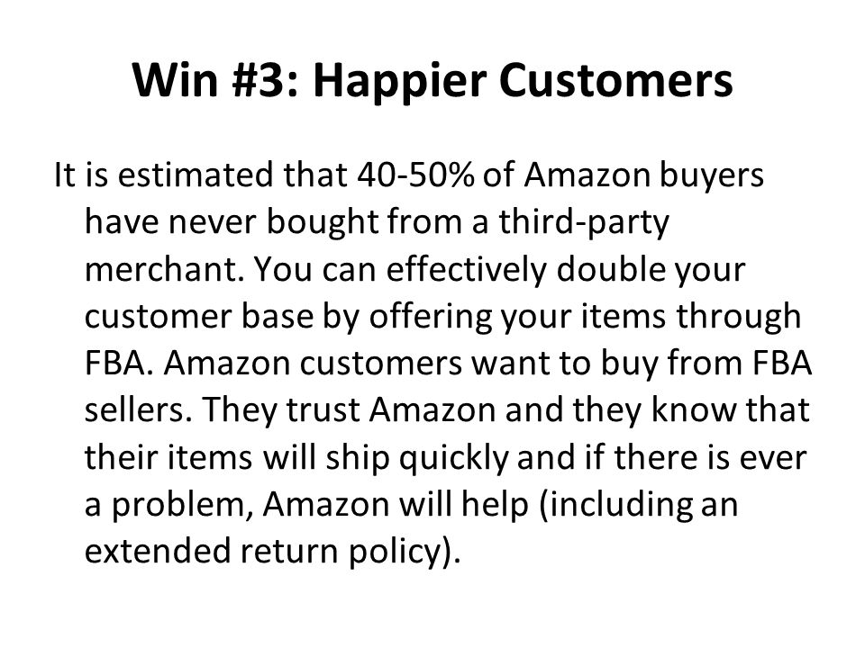 Win #3: Happier Customers It is estimated that 40-50% of Amazon buyers have never bought from a third-party merchant. You can effectively double your