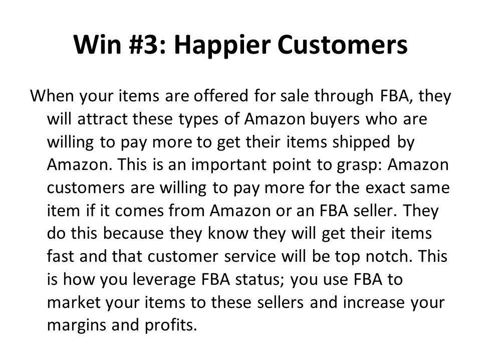 Win #3: Happier Customers When your items are offered for sale through FBA, they will attract these types of Amazon buyers who are willing to pay more