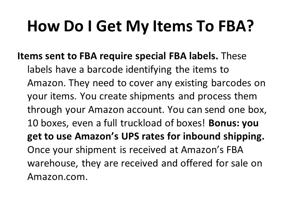 How Do I Get My Items To FBA? Items sent to FBA require special FBA labels. These labels have a barcode identifying the items to Amazon. They need to