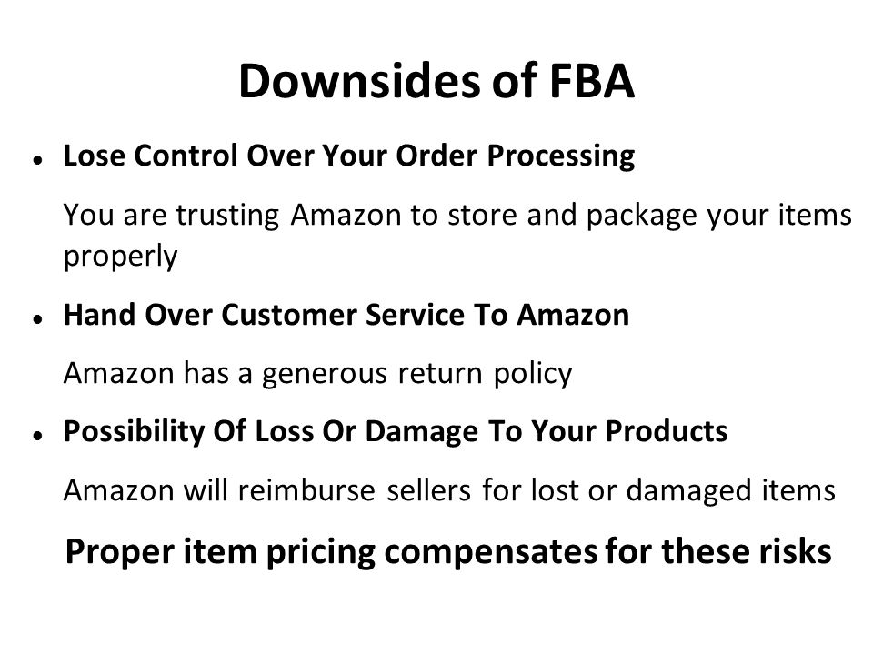 Downsides of FBA Lose Control Over Your Order Processing You are trusting Amazon to store and package your items properly Hand Over Customer Service T