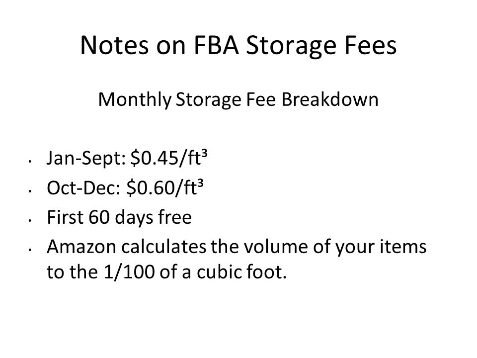 Notes on FBA Storage Fees Monthly Storage Fee Breakdown Jan-Sept: $0.45/ft³ Oct-Dec: $0.60/ft³ First 60 days free Amazon calculates the volume of your