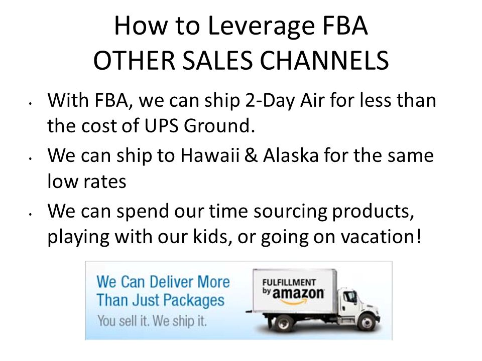 How to Leverage FBA OTHER SALES CHANNELS With FBA, we can ship 2-Day Air for less than the cost of UPS Ground. We can ship to Hawaii & Alaska for the