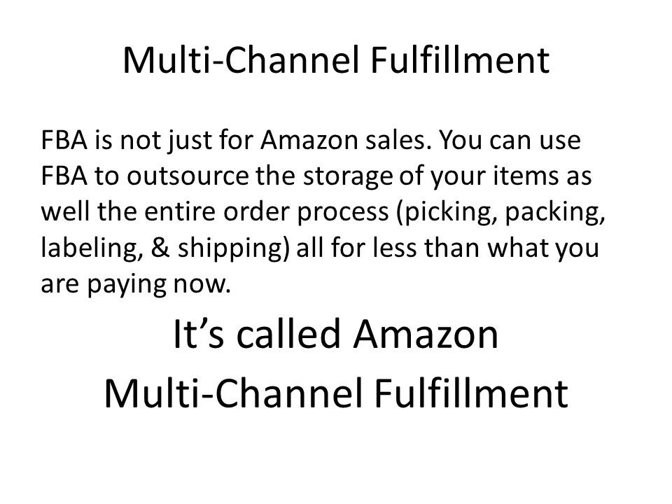 Multi-Channel Fulfillment FBA is not just for Amazon sales. You can use FBA to outsource the storage of your items as well the entire order process (p