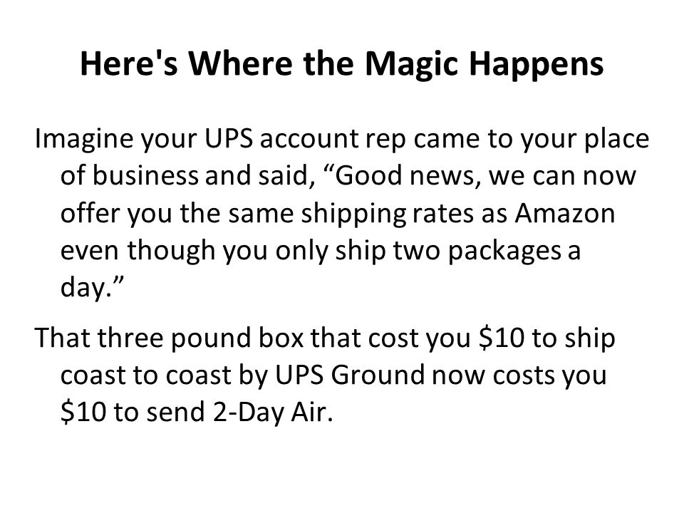 "Here's Where the Magic Happens Imagine your UPS account rep came to your place of business and said, ""Good news, we can now offer you the same shippin"