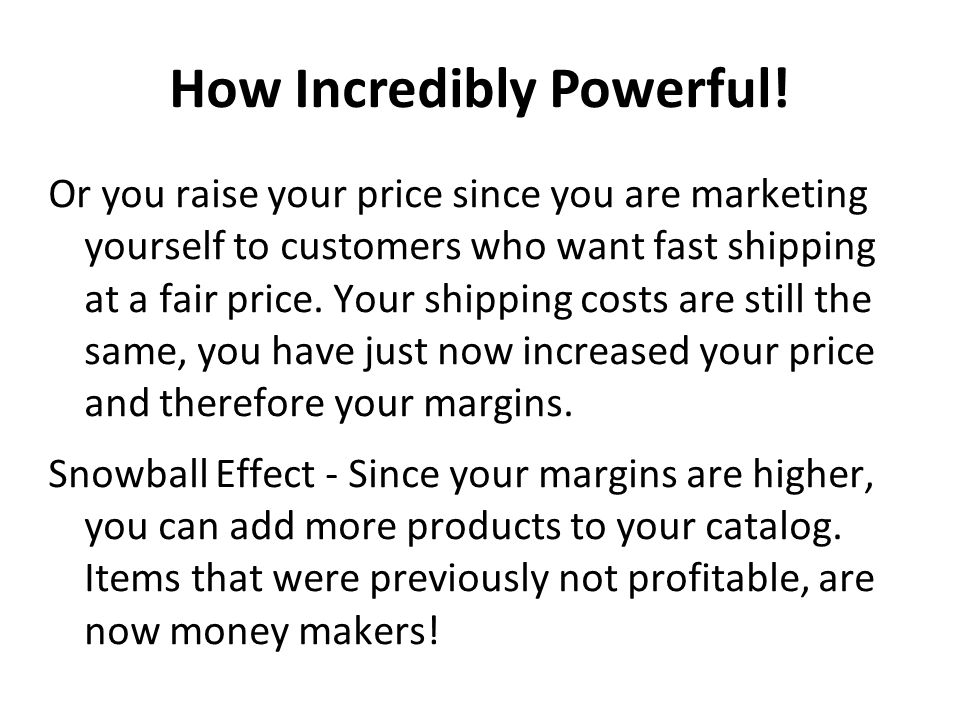Or you raise your price since you are marketing yourself to customers who want fast shipping at a fair price. Your shipping costs are still the same,