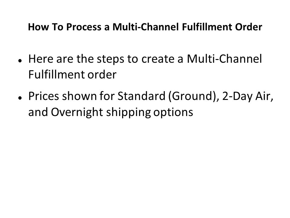 How To Process a Multi-Channel Fulfillment Order Here are the steps to create a Multi-Channel Fulfillment order Prices shown for Standard (Ground), 2-