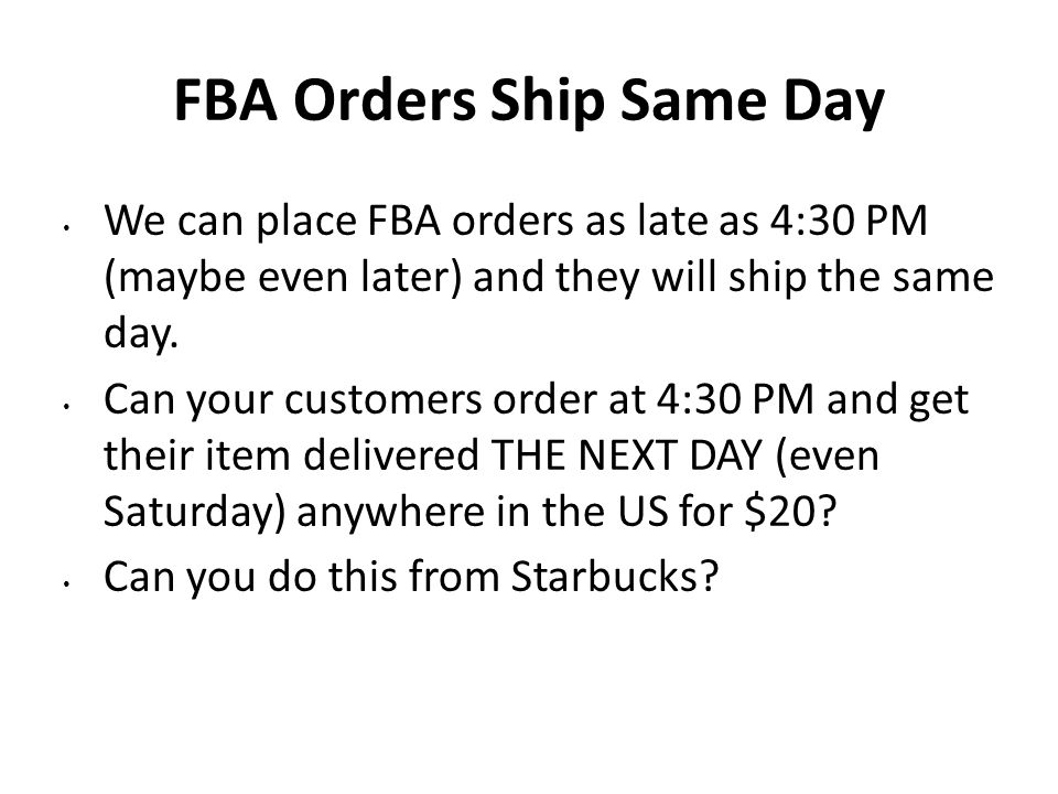 FBA Orders Ship Same Day We can place FBA orders as late as 4:30 PM (maybe even later) and they will ship the same day. Can your customers order at 4: